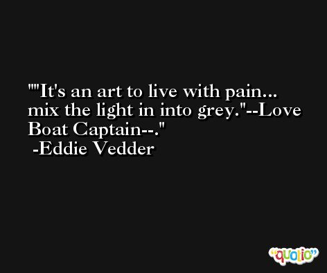 'It's an art to live with pain... mix the light in into grey.'--Love Boat Captain--. -Eddie Vedder