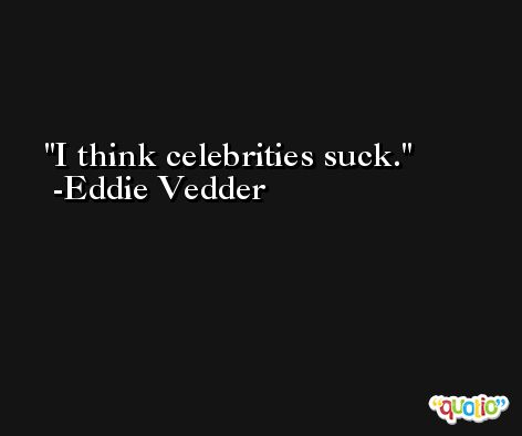 I think celebrities suck. -Eddie Vedder