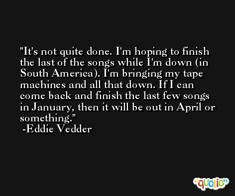 It's not quite done. I'm hoping to finish the last of the songs while I'm down (in South America). I'm bringing my tape machines and all that down. If I can come back and finish the last few songs in January, then it will be out in April or something. -Eddie Vedder