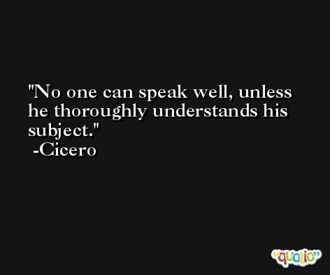 No one can speak well, unless he thoroughly understands his subject. -Cicero