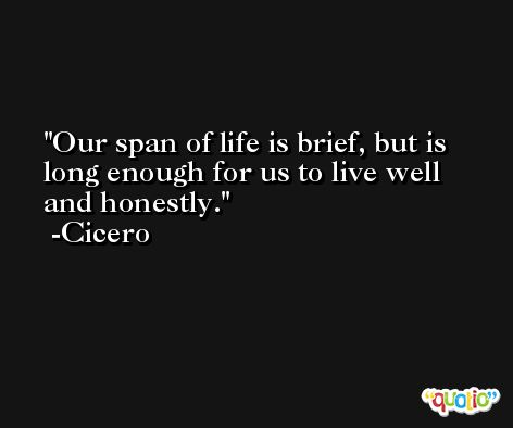 Our span of life is brief, but is long enough for us to live well and honestly. -Cicero