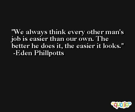 We always think every other man's job is easier than our own. The better he does it, the easier it looks. -Eden Phillpotts