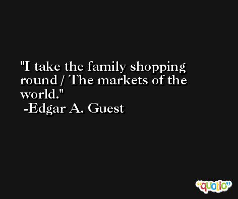 I take the family shopping round / The markets of the world. -Edgar A. Guest