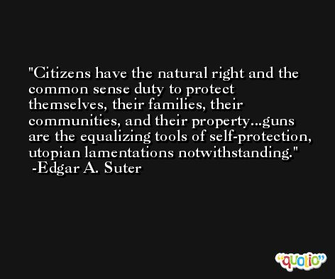 Citizens have the natural right and the common sense duty to protect themselves, their families, their communities, and their property...guns are the equalizing tools of self-protection, utopian lamentations notwithstanding. -Edgar A. Suter