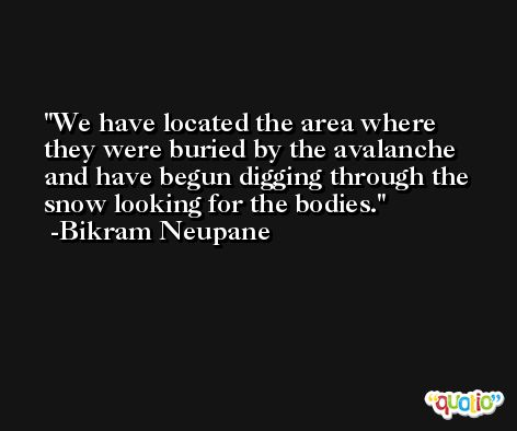 We have located the area where they were buried by the avalanche and have begun digging through the snow looking for the bodies. -Bikram Neupane