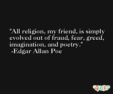 All religion, my friend, is simply evolved out of fraud, fear, greed, imagination, and poetry. -Edgar Allan Poe