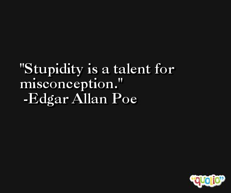 Stupidity is a talent for misconception. -Edgar Allan Poe