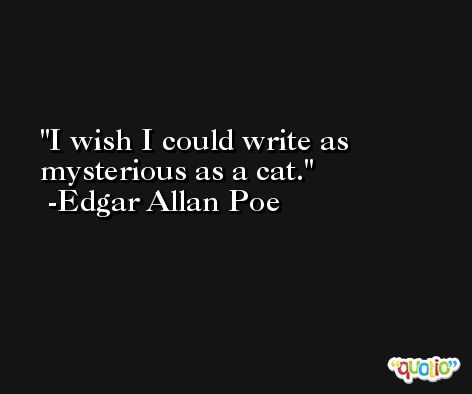 I wish I could write as mysterious as a cat. -Edgar Allan Poe