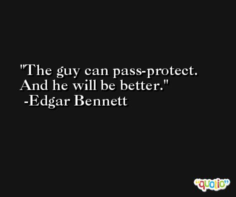 The guy can pass-protect. And he will be better. -Edgar Bennett