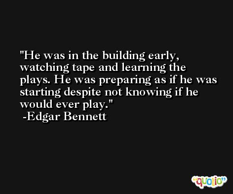He was in the building early, watching tape and learning the plays. He was preparing as if he was starting despite not knowing if he would ever play. -Edgar Bennett