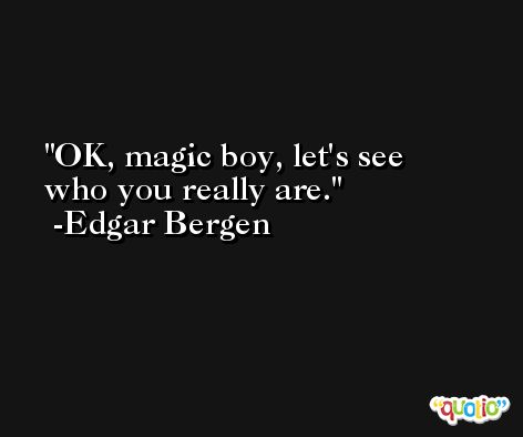 OK, magic boy, let's see who you really are. -Edgar Bergen