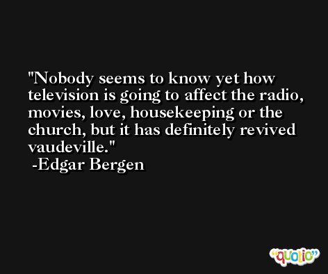 Nobody seems to know yet how television is going to affect the radio, movies, love, housekeeping or the church, but it has definitely revived vaudeville. -Edgar Bergen