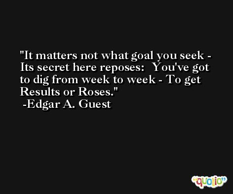 It matters not what goal you seek - Its secret here reposes:  You've got to dig from week to week - To get Results or Roses. -Edgar A. Guest