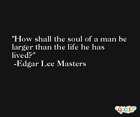 How shall the soul of a man be larger than the life he has lived? -Edgar Lee Masters