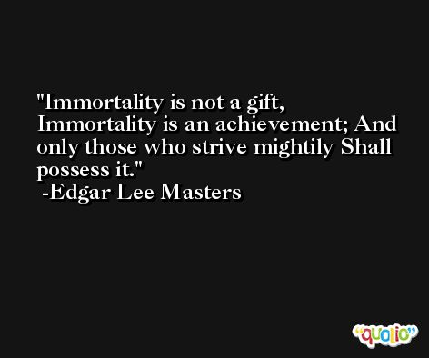 Immortality is not a gift, Immortality is an achievement; And only those who strive mightily Shall possess it. -Edgar Lee Masters