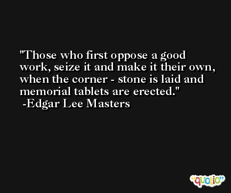 Those who first oppose a good work, seize it and make it their own, when the corner - stone is laid and memorial tablets are erected. -Edgar Lee Masters