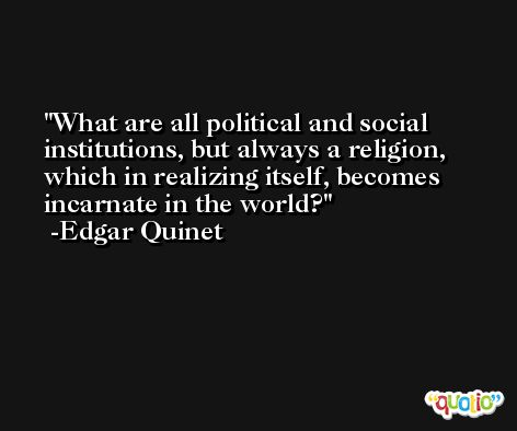 What are all political and social institutions, but always a religion, which in realizing itself, becomes incarnate in the world? -Edgar Quinet