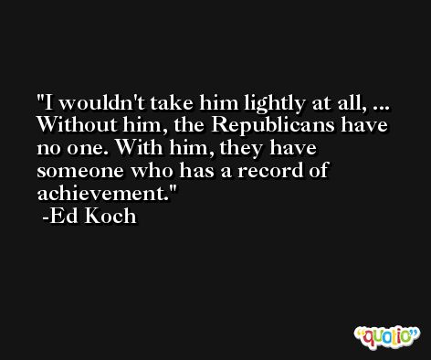 I wouldn't take him lightly at all, ... Without him, the Republicans have no one. With him, they have someone who has a record of achievement. -Ed Koch