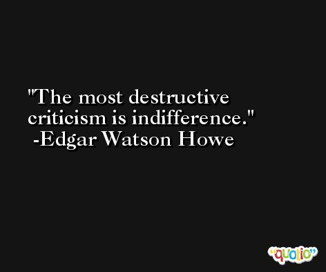 The most destructive criticism is indifference. -Edgar Watson Howe