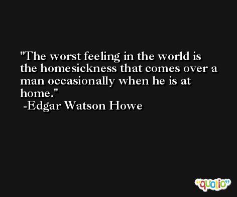 The worst feeling in the world is the homesickness that comes over a man occasionally when he is at home. -Edgar Watson Howe