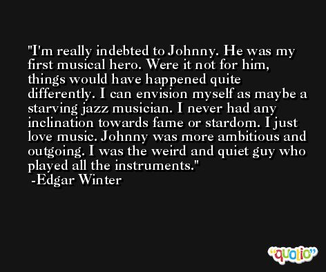 I'm really indebted to Johnny. He was my first musical hero. Were it not for him, things would have happened quite differently. I can envision myself as maybe a starving jazz musician. I never had any inclination towards fame or stardom. I just love music. Johnny was more ambitious and outgoing. I was the weird and quiet guy who played all the instruments. -Edgar Winter
