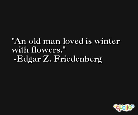 An old man loved is winter with flowers. -Edgar Z. Friedenberg