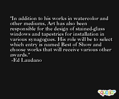 In addition to his works in watercolor and other mediums, Art has also been responsible for the design of stained-glass windows and tapestries for installation in various synagogues. His role will be to select which entry is named Best of Show and choose works that will receive various other awards. -Ed Laudano