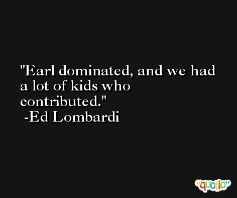 Earl dominated, and we had a lot of kids who contributed. -Ed Lombardi