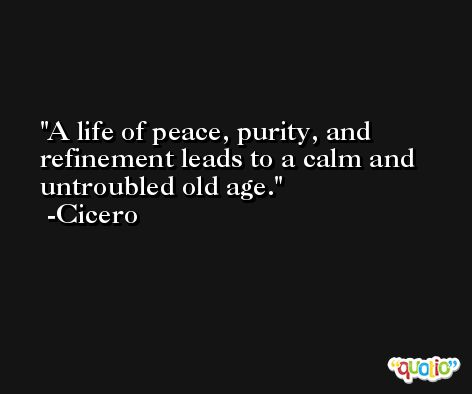 A life of peace, purity, and refinement leads to a calm and untroubled old age. -Cicero