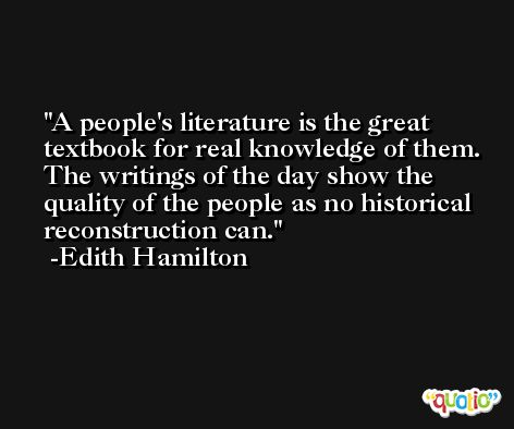 A people's literature is the great textbook for real knowledge of them. The writings of the day show the quality of the people as no historical reconstruction can. -Edith Hamilton