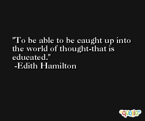 To be able to be caught up into the world of thought-that is educated. -Edith Hamilton