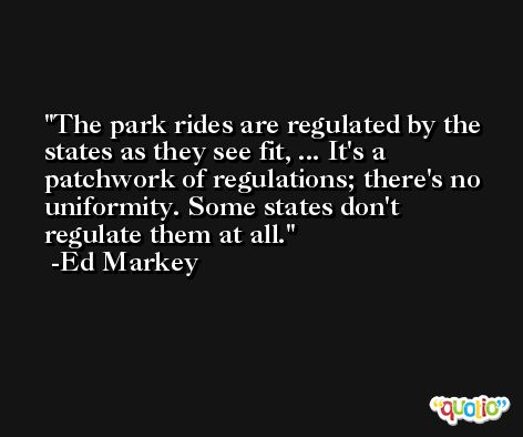 The park rides are regulated by the states as they see fit, ... It's a patchwork of regulations; there's no uniformity. Some states don't regulate them at all. -Ed Markey