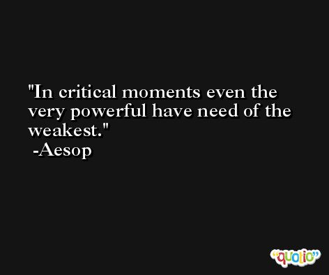 In critical moments even the very powerful have need of the weakest. -Aesop