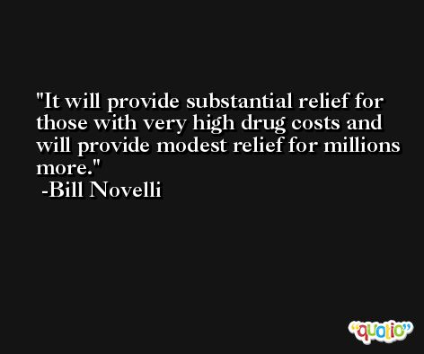 It will provide substantial relief for those with very high drug costs and will provide modest relief for millions more. -Bill Novelli