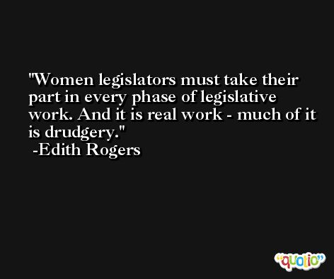 Women legislators must take their part in every phase of legislative work. And it is real work - much of it is drudgery. -Edith Rogers