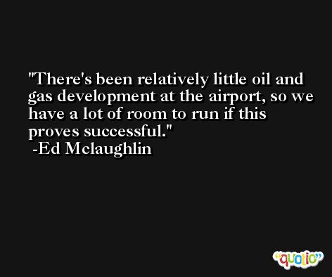 There's been relatively little oil and gas development at the airport, so we have a lot of room to run if this proves successful. -Ed Mclaughlin