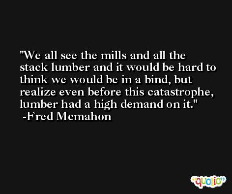 We all see the mills and all the stack lumber and it would be hard to think we would be in a bind, but realize even before this catastrophe, lumber had a high demand on it. -Fred Mcmahon