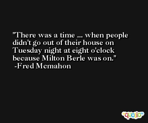 There was a time ... when people didn't go out of their house on Tuesday night at eight o'clock because Milton Berle was on. -Fred Mcmahon