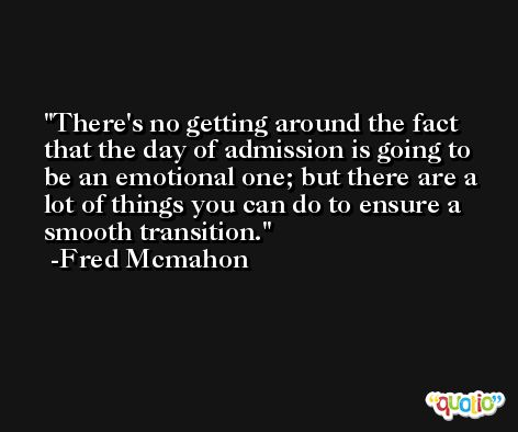 There's no getting around the fact that the day of admission is going to be an emotional one; but there are a lot of things you can do to ensure a smooth transition. -Fred Mcmahon