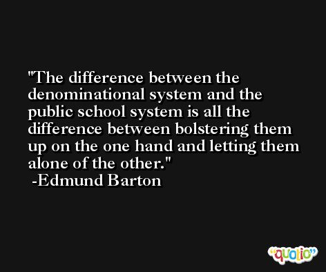 The difference between the denominational system and the public school system is all the difference between bolstering them up on the one hand and letting them alone of the other. -Edmund Barton