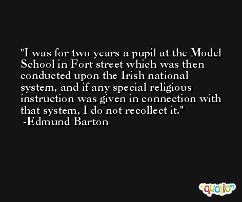I was for two years a pupil at the Model School in Fort street which was then conducted upon the Irish national system, and if any special religious instruction was given in connection with that system, I do not recollect it. -Edmund Barton