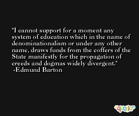 I cannot support for a moment any system of education which in the name of denominationalism or under any other name, draws funds from the coffers of the State manifestly for the propagation of creeds and dogmas widely divergent. -Edmund Barton