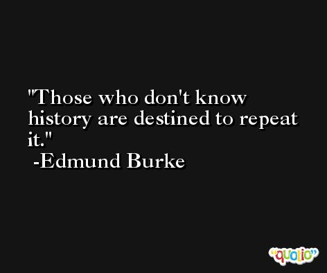 Those who don't know history are destined to repeat it. -Edmund Burke
