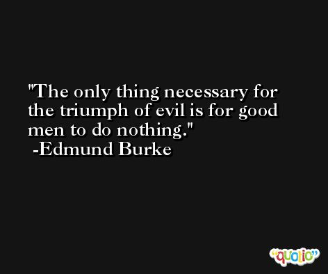 The only thing necessary for the triumph of evil is for good men to do nothing. -Edmund Burke
