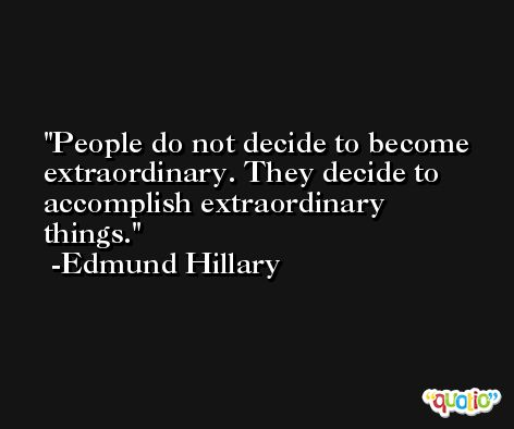 People do not decide to become extraordinary. They decide to accomplish extraordinary things. -Edmund Hillary