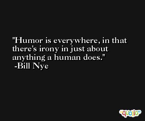 Humor is everywhere, in that there's irony in just about anything a human does. -Bill Nye