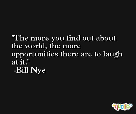 The more you find out about the world, the more opportunities there are to laugh at it. -Bill Nye