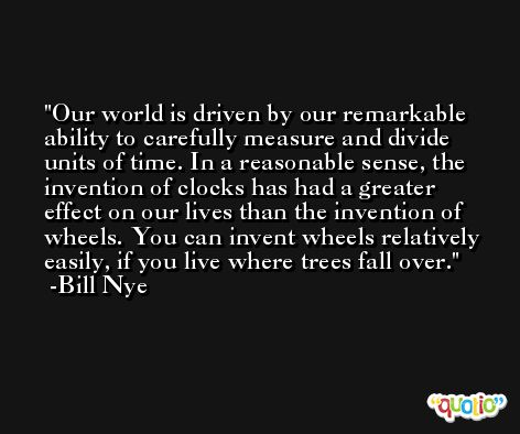 Our world is driven by our remarkable ability to carefully measure and divide units of time. In a reasonable sense, the invention of clocks has had a greater effect on our lives than the invention of wheels. You can invent wheels relatively easily, if you live where trees fall over. -Bill Nye