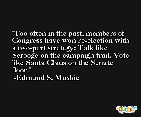 Too often in the past, members of Congress have won re-election with a two-part strategy: Talk like Scrooge on the campaign trail. Vote like Santa Claus on the Senate floor. -Edmund S. Muskie