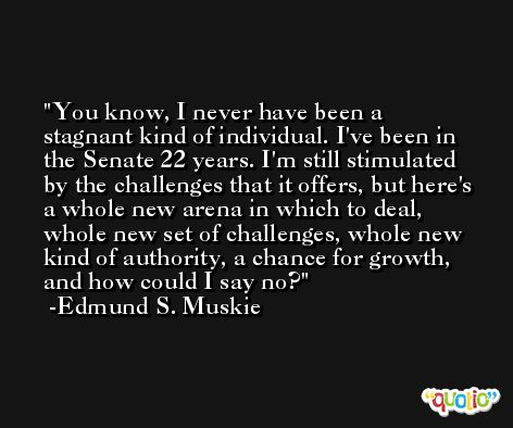 You know, I never have been a stagnant kind of individual. I've been in the Senate 22 years. I'm still stimulated by the challenges that it offers, but here's a whole new arena in which to deal, whole new set of challenges, whole new kind of authority, a chance for growth, and how could I say no? -Edmund S. Muskie